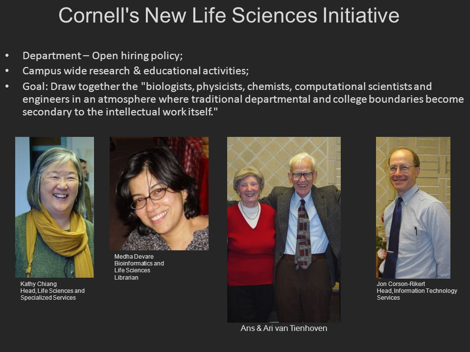 Department – Open hiring policy; Campus wide research & educational activities; Goal: Draw together the biologists, physicists, chemists, computational scientists and engineers in an atmosphere where traditional departmental and college boundaries become secondary to the intellectual work itself. Cornell s New Life Sciences Initiative Kathy Chiang Head, Life Sciences and Specialized Services Jon Corson-Rikert Head, Information Technology Services Medha Devare Bioinformatics and Life Sciences Librarian Ans & Ari van Tienhoven