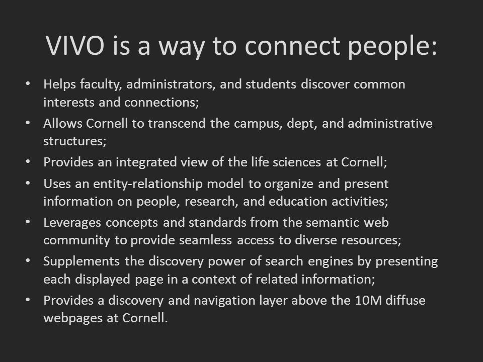 VIVO is a way to connect people: Helps faculty, administrators, and students discover common interests and connections; Allows Cornell to transcend the campus, dept, and administrative structures; Provides an integrated view of the life sciences at Cornell; Uses an entity-relationship model to organize and present information on people, research, and education activities; Leverages concepts and standards from the semantic web community to provide seamless access to diverse resources; Supplements the discovery power of search engines by presenting each displayed page in a context of related information; Provides a discovery and navigation layer above the 10M diffuse webpages at Cornell.