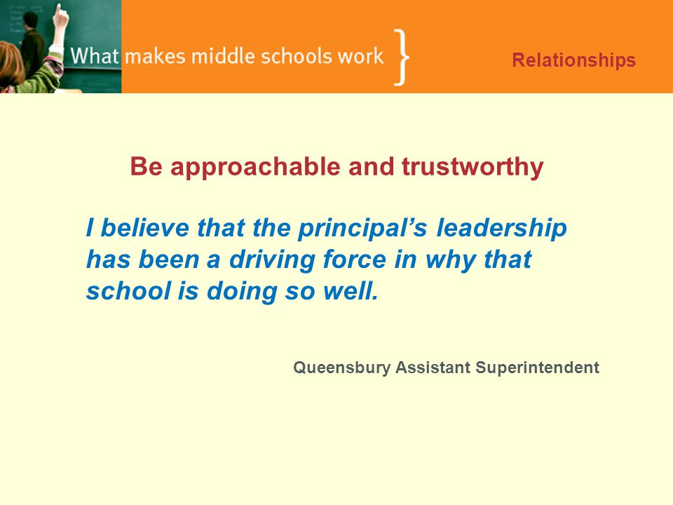 Be approachable and trustworthy Relationships I believe that the principal's leadership has been a driving force in why that school is doing so well.