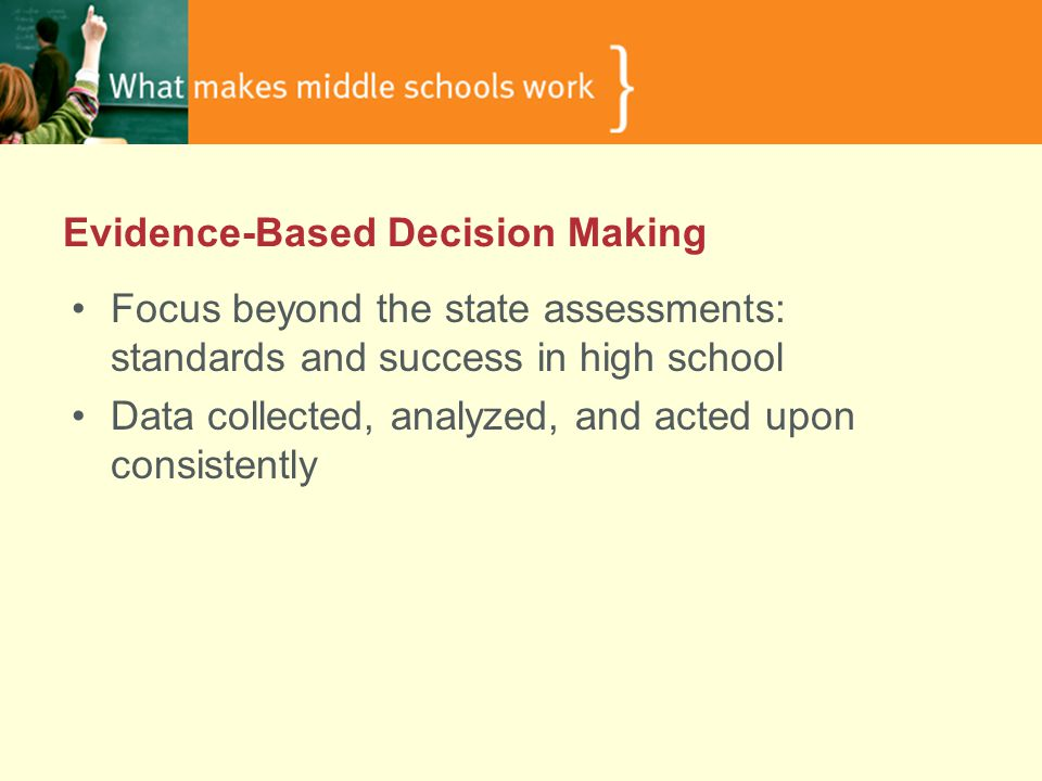 Evidence-Based Decision Making Focus beyond the state assessments: standards and success in high school Data collected, analyzed, and acted upon consistently