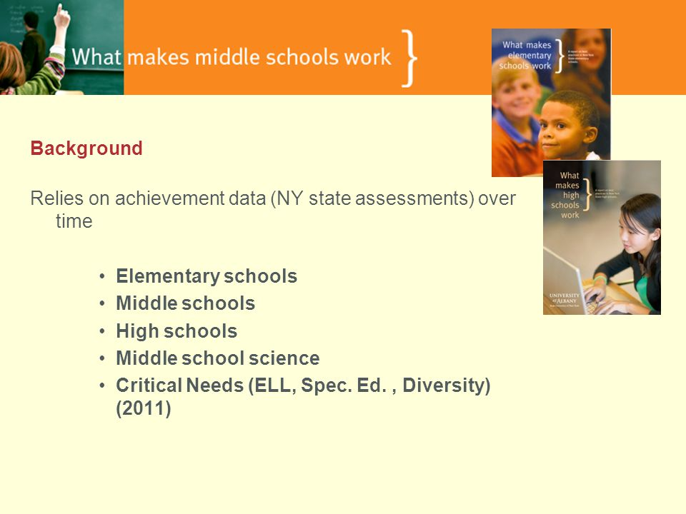 Background Relies on achievement data (NY state assessments) over time Elementary schools Middle schools High schools Middle school science Critical Needs (ELL, Spec.