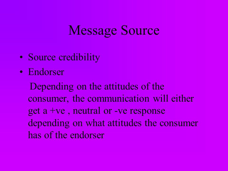Message Source Source credibility Endorser Depending on the attitudes of the consumer, the communication will either get a +ve, neutral or -ve response depending on what attitudes the consumer has of the endorser