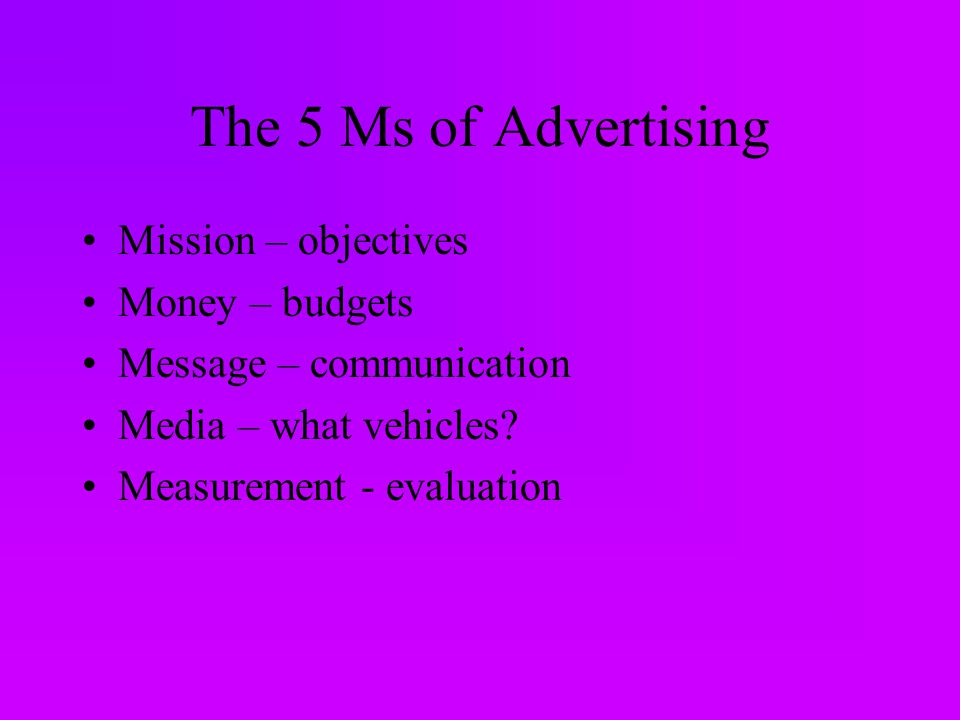 The 5 Ms of Advertising Mission – objectives Money – budgets Message – communication Media – what vehicles.