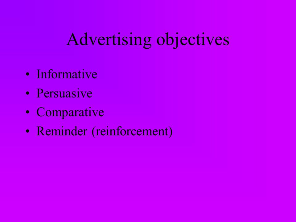 Advertising objectives Informative Persuasive Comparative Reminder (reinforcement)