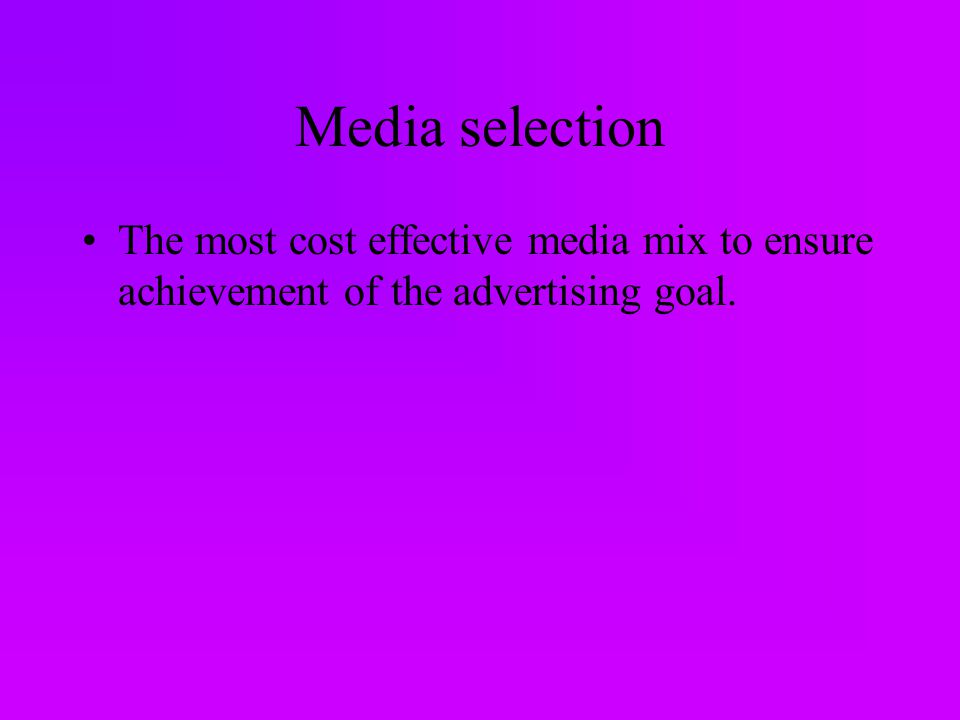 Media selection The most cost effective media mix to ensure achievement of the advertising goal.