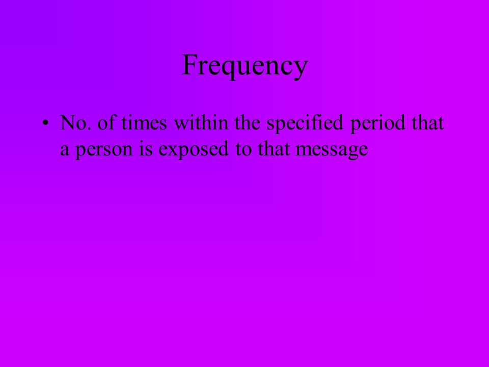 Frequency No. of times within the specified period that a person is exposed to that message