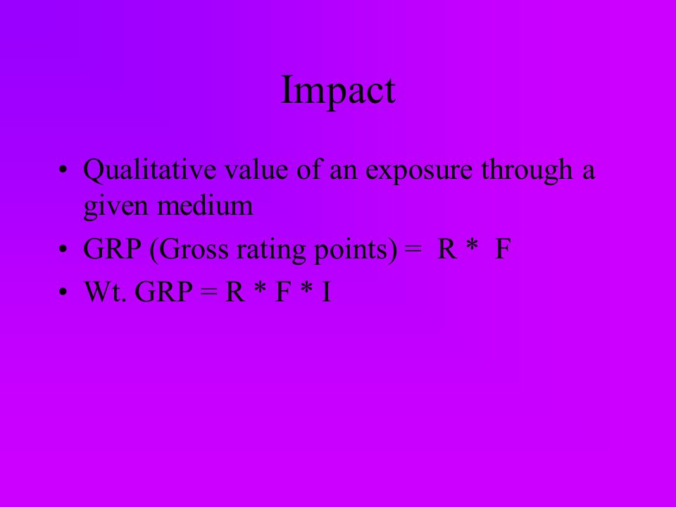 Impact Qualitative value of an exposure through a given medium GRP (Gross rating points) = R * F Wt.