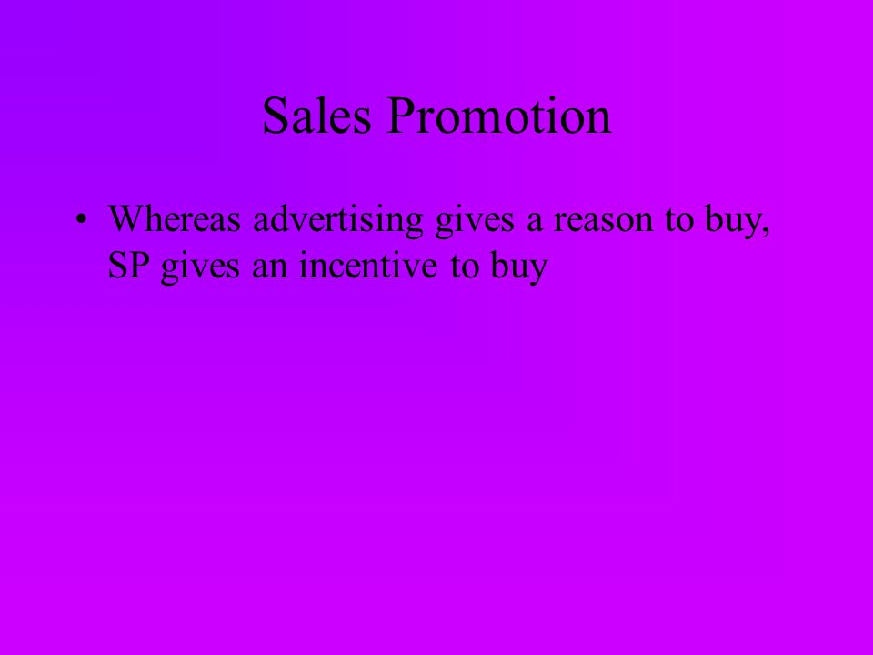 Sales Promotion Whereas advertising gives a reason to buy, SP gives an incentive to buy
