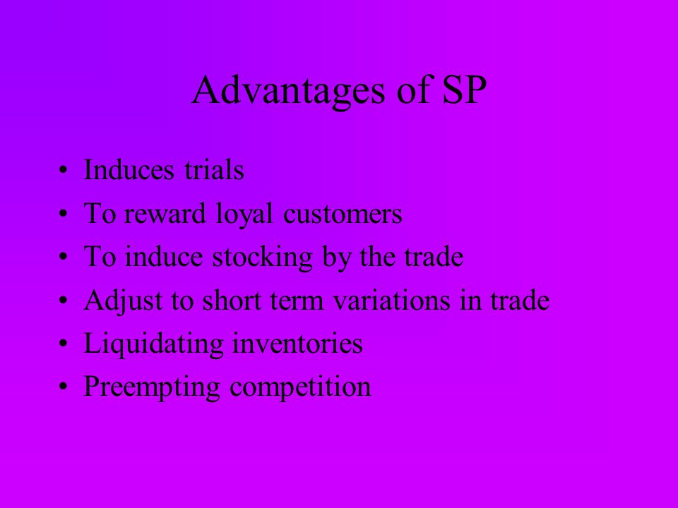 Advantages of SP Induces trials To reward loyal customers To induce stocking by the trade Adjust to short term variations in trade Liquidating inventories Preempting competition