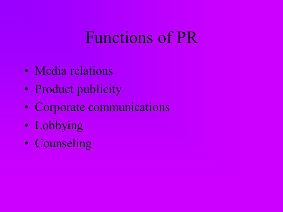 Functions of PR Media relations Product publicity Corporate communications Lobbying Counseling