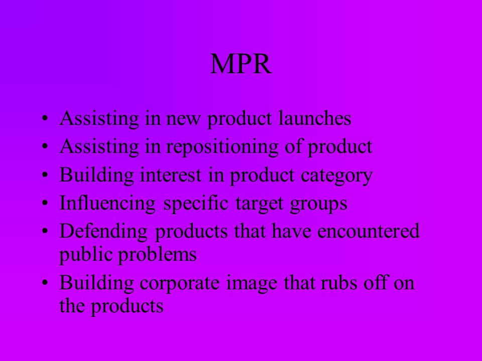 MPR Assisting in new product launches Assisting in repositioning of product Building interest in product category Influencing specific target groups Defending products that have encountered public problems Building corporate image that rubs off on the products