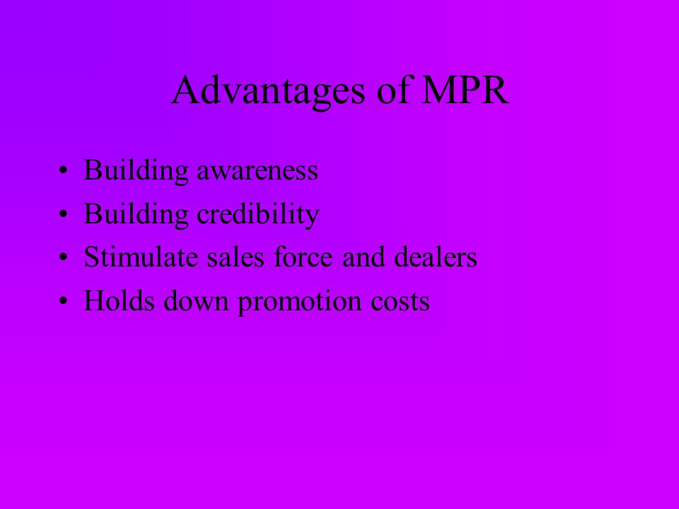 Advantages of MPR Building awareness Building credibility Stimulate sales force and dealers Holds down promotion costs
