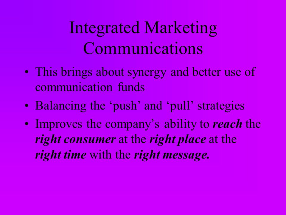 Integrated Marketing Communications This brings about synergy and better use of communication funds Balancing the 'push' and 'pull' strategies Improves the company's ability to reach the right consumer at the right place at the right time with the right message.