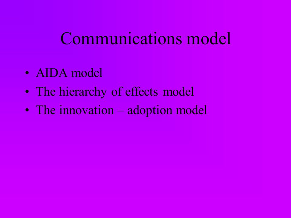 Communications model AIDA model The hierarchy of effects model The innovation – adoption model