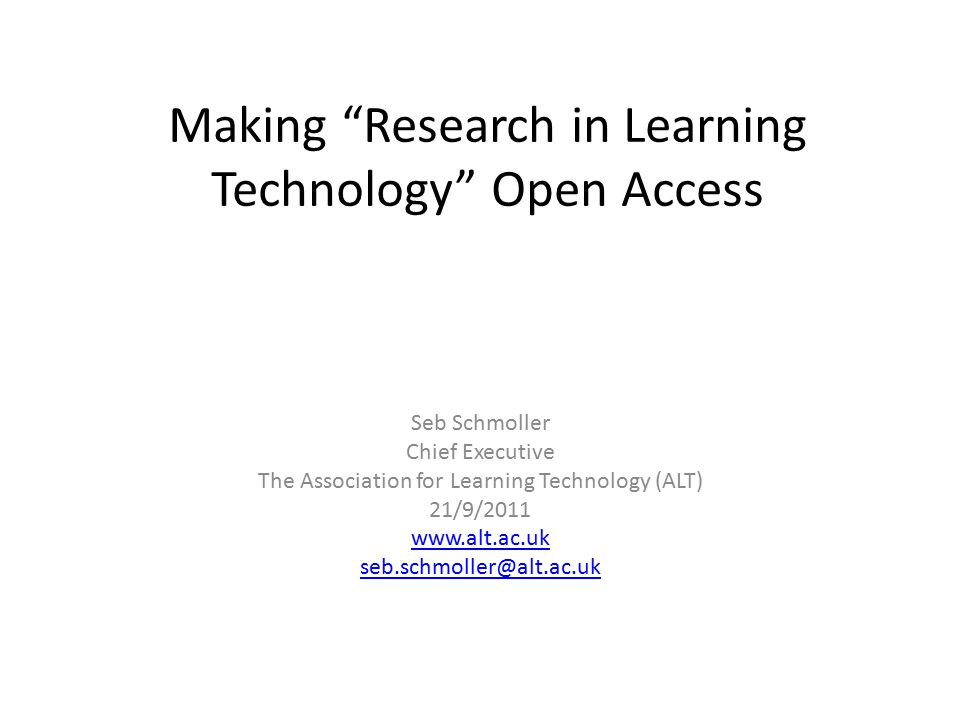 Making Research in Learning Technology Open Access Seb Schmoller Chief Executive The Association for Learning Technology (ALT) 21/9/2011 www.alt.ac.uk seb.schmoller@alt.ac.uk