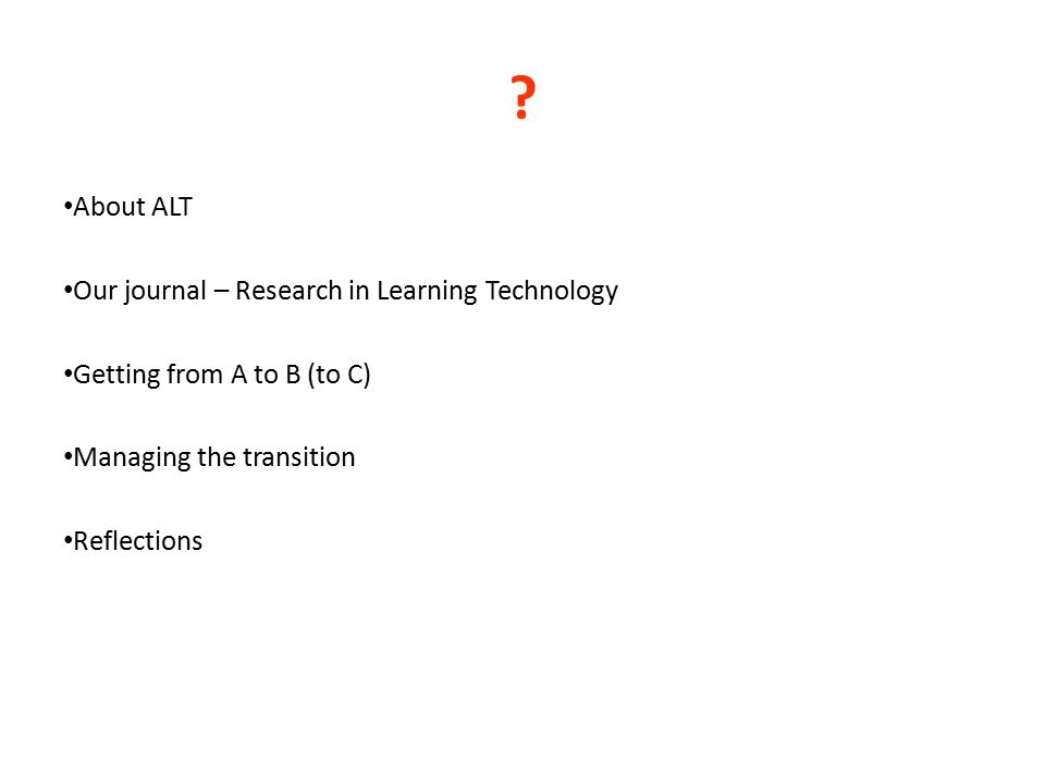 ? About ALT Our journal – Research in Learning Technology Getting from A to B (to C) Managing the transition Reflections