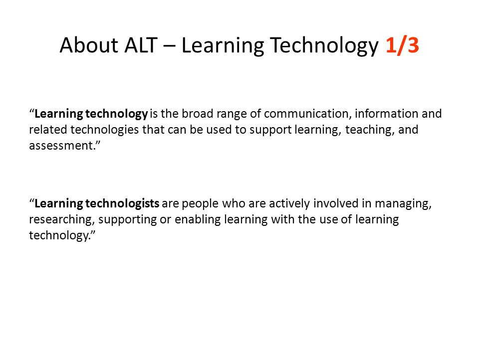 About ALT – Learning Technology 1/3 Learning technology is the broad range of communication, information and related technologies that can be used to support learning, teaching, and assessment. Learning technologists are people who are actively involved in managing, researching, supporting or enabling learning with the use of learning technology.