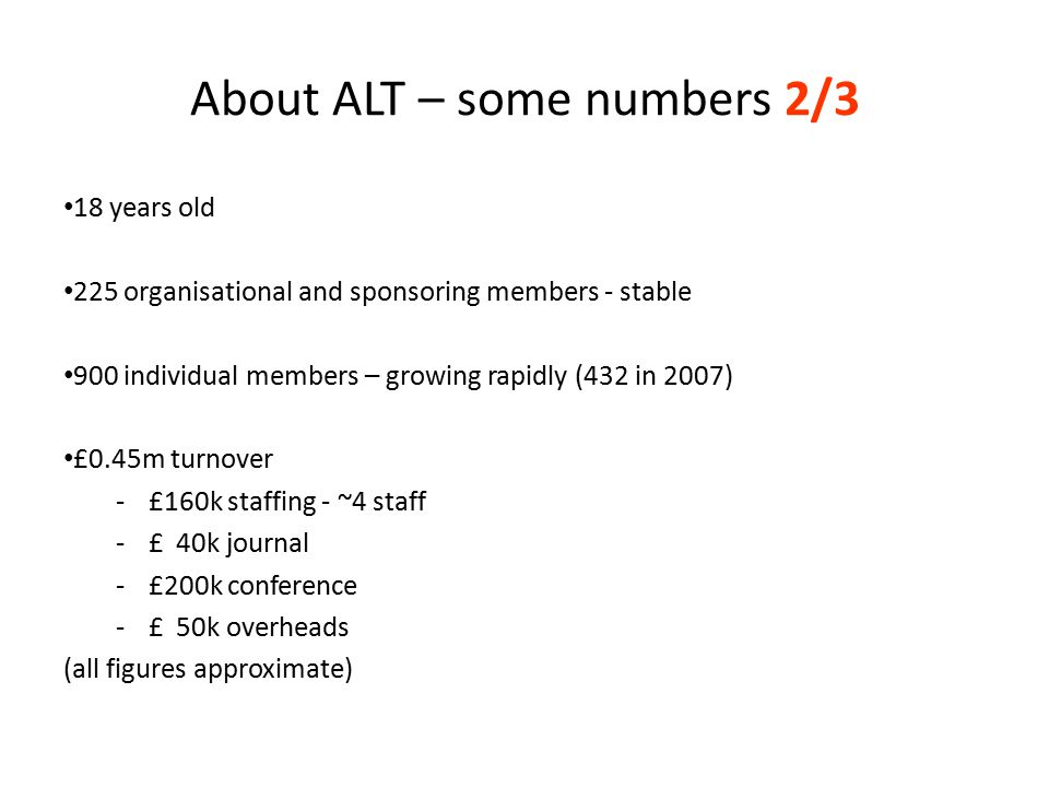 About ALT – some numbers 2/3 18 years old 225 organisational and sponsoring members - stable 900 individual members – growing rapidly (432 in 2007) £0.45m turnover -£160k staffing - ~4 staff -£ 40k journal -£200k conference -£ 50k overheads (all figures approximate)