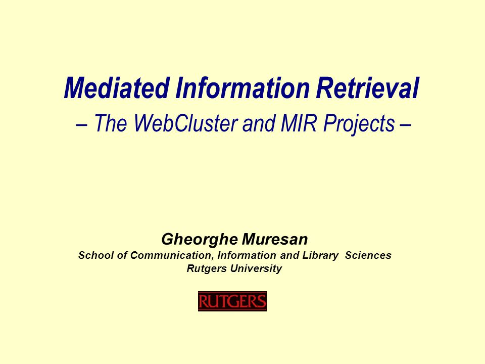 Mediated Information Retrieval – The WebCluster and MIR Projects – Gheorghe Muresan School of Communication, Information and Library Sciences Rutgers University