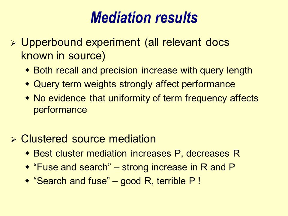 Mediation results  Upperbound experiment (all relevant docs known in source)  Both recall and precision increase with query length  Query term weights strongly affect performance  No evidence that uniformity of term frequency affects performance  Clustered source mediation  Best cluster mediation increases P, decreases R  Fuse and search – strong increase in R and P  Search and fuse – good R, terrible P !