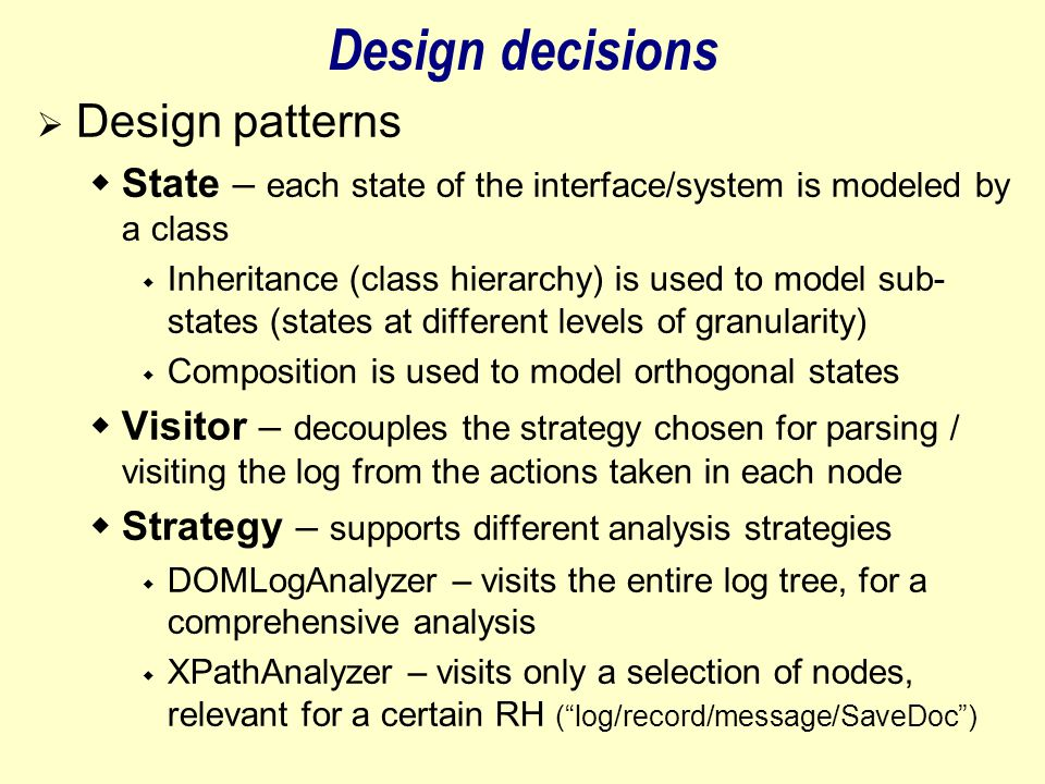 Design decisions  Design patterns  State – each state of the interface/system is modeled by a class  Inheritance (class hierarchy) is used to model sub- states (states at different levels of granularity)  Composition is used to model orthogonal states  Visitor – decouples the strategy chosen for parsing / visiting the log from the actions taken in each node  Strategy – supports different analysis strategies  DOMLogAnalyzer – visits the entire log tree, for a comprehensive analysis  XPathAnalyzer – visits only a selection of nodes, relevant for a certain RH ( log/record/message/SaveDoc )