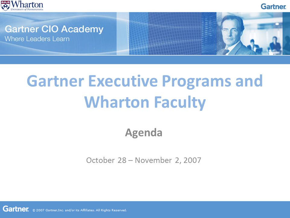 Gartner Executive Programs and Wharton Faculty Agenda October 28 – November 2, 2007
