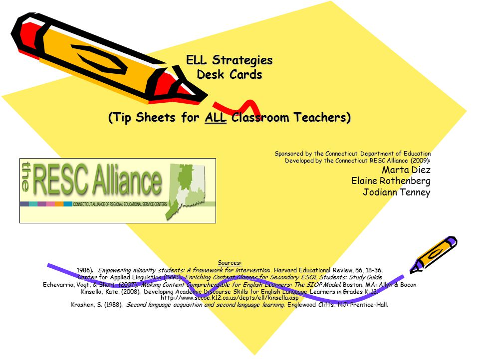ELL Strategies Desk Cards (Tip Sheets for ALL Classroom Teachers) Sponsored by the Connecticut Department of Education Developed by the Connecticut RESC Alliance (2009): Marta Diez Elaine Rothenberg Jodiann TenneySources: 1986).