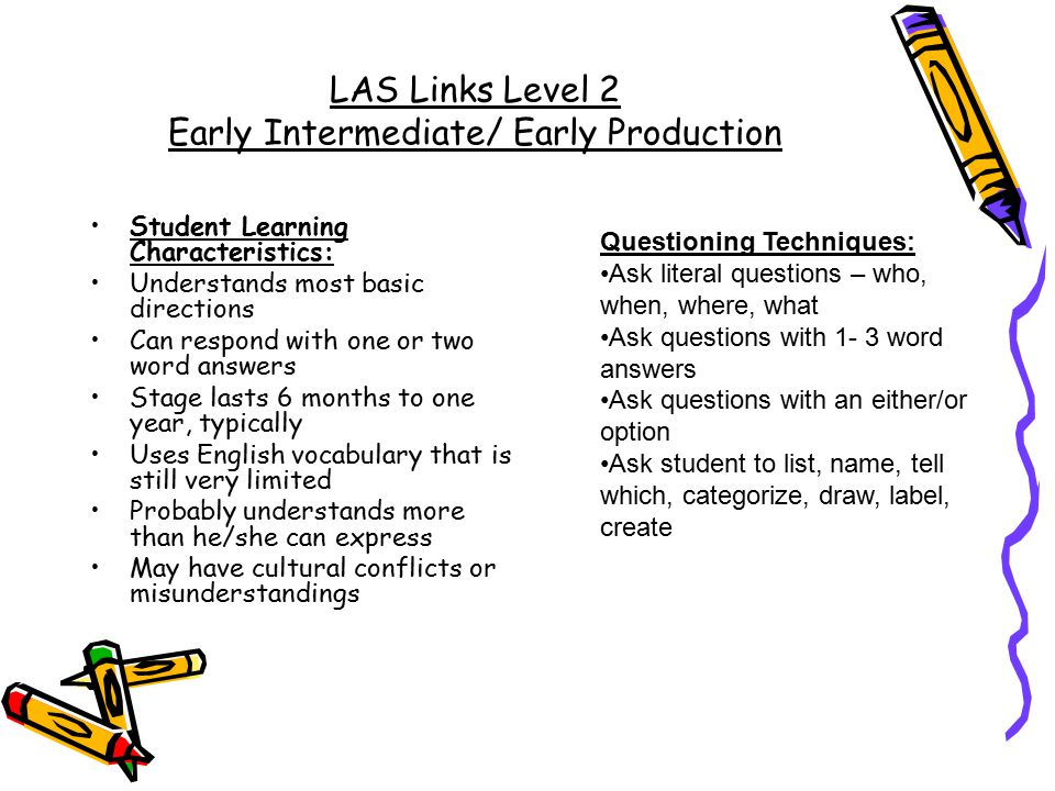 LAS Links Level 2 Early Intermediate/ Early Production Student Learning Characteristics: Understands most basic directions Can respond with one or two word answers Stage lasts 6 months to one year, typically Uses English vocabulary that is still very limited Probably understands more than he/she can express May have cultural conflicts or misunderstandings Questioning Techniques: Ask literal questions – who, when, where, what Ask questions with 1- 3 word answers Ask questions with an either/or option Ask student to list, name, tell which, categorize, draw, label, create