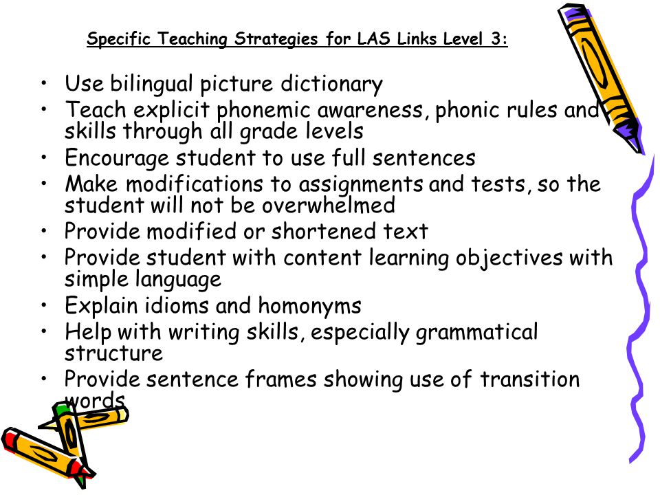 Specific Teaching Strategies for LAS Links Level 3: Use bilingual picture dictionary Teach explicit phonemic awareness, phonic rules and skills through all grade levels Encourage student to use full sentences Make modifications to assignments and tests, so the student will not be overwhelmed Provide modified or shortened text Provide student with content learning objectives with simple language Explain idioms and homonyms Help with writing skills, especially grammatical structure Provide sentence frames showing use of transition words