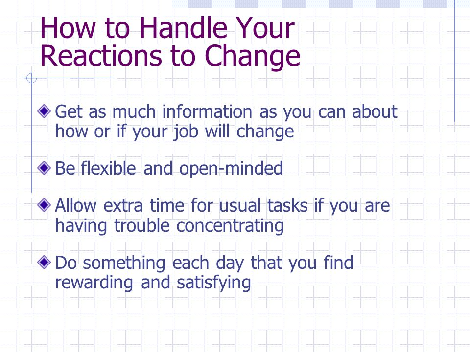 How to Handle Your Reactions to Change Get as much information as you can about how or if your job will change Be flexible and open-minded Allow extra time for usual tasks if you are having trouble concentrating Do something each day that you find rewarding and satisfying