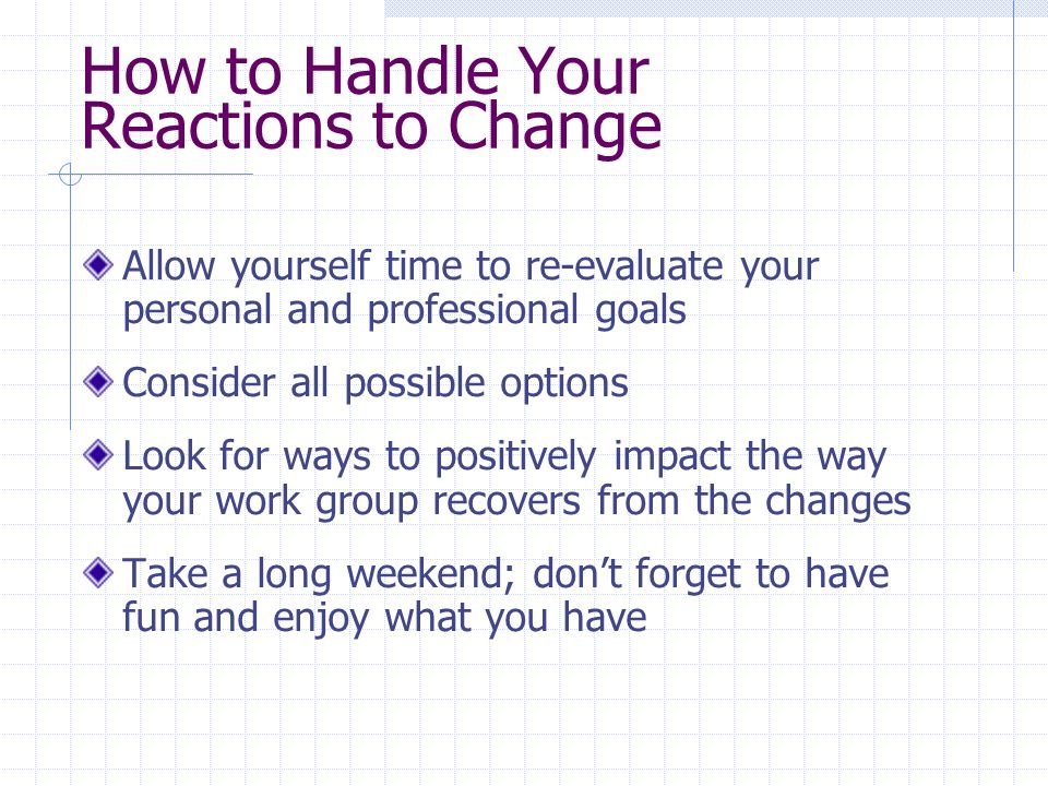 How to Handle Your Reactions to Change Allow yourself time to re-evaluate your personal and professional goals Consider all possible options Look for ways to positively impact the way your work group recovers from the changes Take a long weekend; don't forget to have fun and enjoy what you have