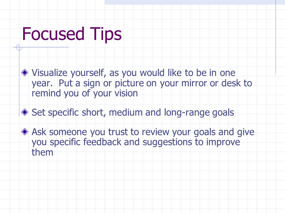 Focused Tips Visualize yourself, as you would like to be in one year.