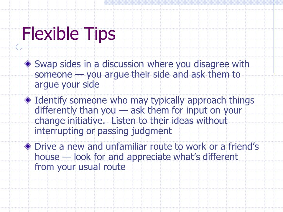 Flexible Tips Swap sides in a discussion where you disagree with someone — you argue their side and ask them to argue your side Identify someone who may typically approach things differently than you — ask them for input on your change initiative.
