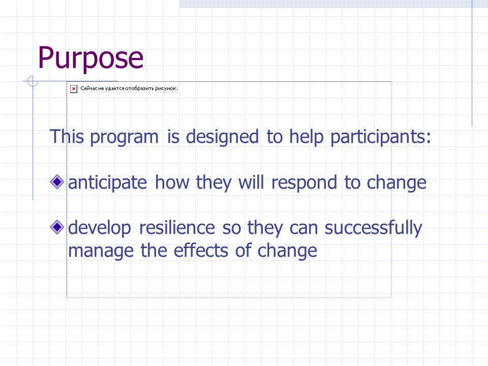 Objectives By the end of this seminar you will be able to: identify 2-3 ways that change impacts you and others specify the two stages of transition people experience when responding to change understand the five attributes of resilient people develop a personal action plan of specific change management strategies