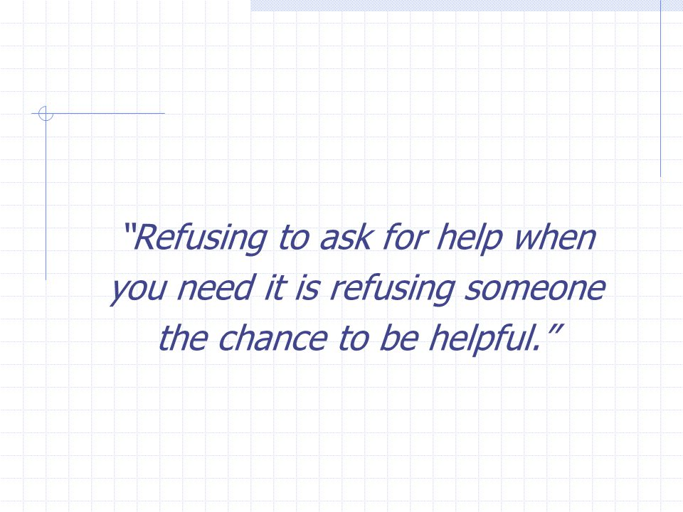 Refusing to ask for help when you need it is refusing someone the chance to be helpful.
