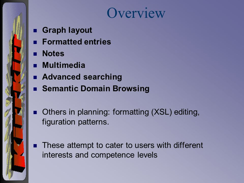 Overview n Graph layout n Formatted entries n Notes n Multimedia n Advanced searching n Semantic Domain Browsing n Others in planning: formatting (XSL) editing, figuration patterns.
