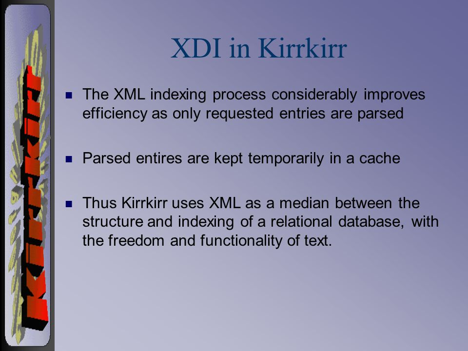 XDI in Kirrkirr n The XML indexing process considerably improves efficiency as only requested entries are parsed n Parsed entires are kept temporarily in a cache n Thus Kirrkirr uses XML as a median between the structure and indexing of a relational database, with the freedom and functionality of text.