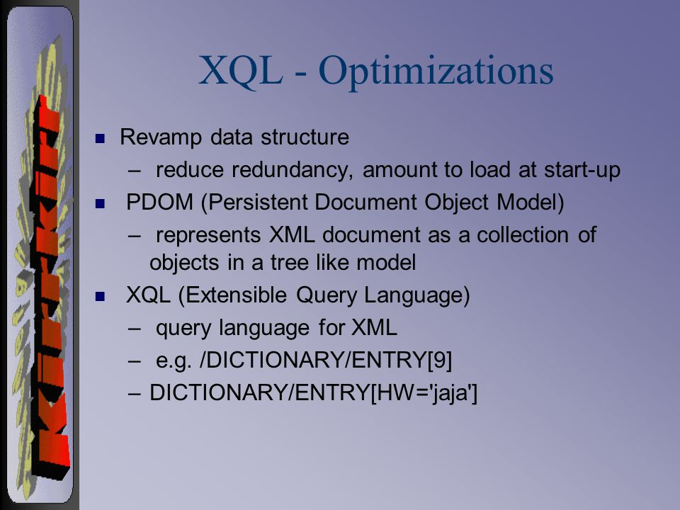 XQL - Optimizations n Revamp data structure – reduce redundancy, amount to load at start-up n PDOM (Persistent Document Object Model) – represents XML document as a collection of objects in a tree like model n XQL (Extensible Query Language) – query language for XML – e.g.
