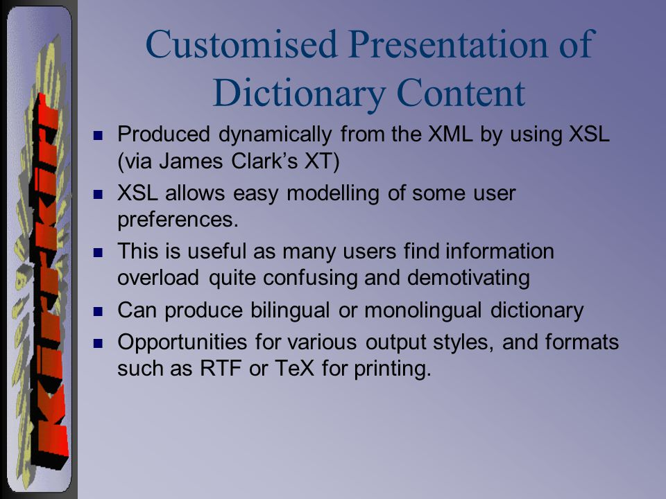 Customised Presentation of Dictionary Content n Produced dynamically from the XML by using XSL (via James Clark's XT) n XSL allows easy modelling of some user preferences.