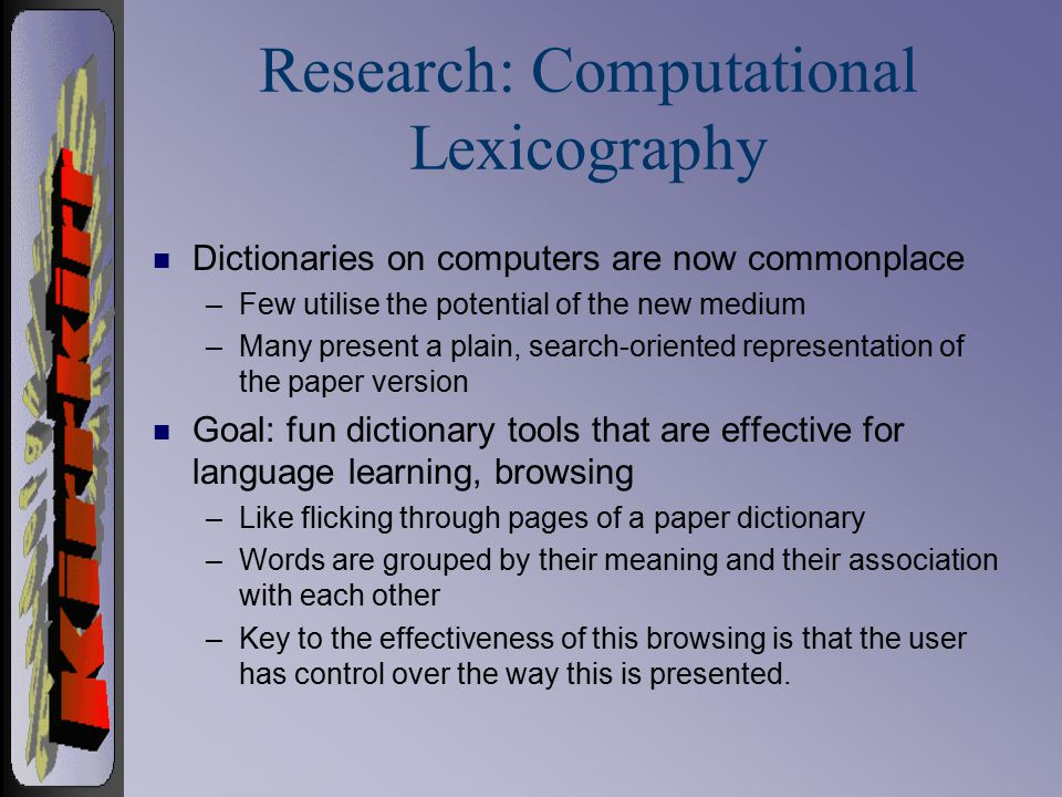 Research: Computational Lexicography n Dictionaries on computers are now commonplace –Few utilise the potential of the new medium –Many present a plain, search-oriented representation of the paper version n Goal: fun dictionary tools that are effective for language learning, browsing –Like flicking through pages of a paper dictionary –Words are grouped by their meaning and their association with each other –Key to the effectiveness of this browsing is that the user has control over the way this is presented.