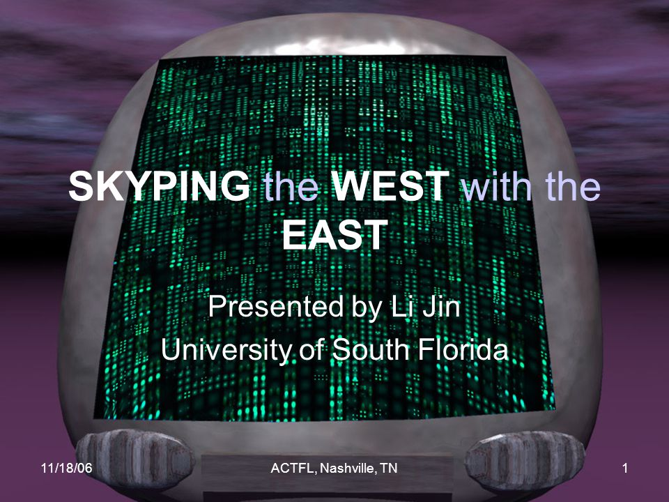 11/18/06ACTFL, Nashville, TN1 SKYPING the WEST with the EAST Presented by Li Jin University of South Florida