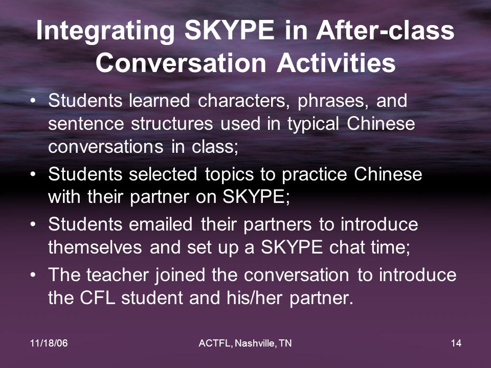 11/18/06ACTFL, Nashville, TN14 Integrating SKYPE in After-class Conversation Activities Students learned characters, phrases, and sentence structures used in typical Chinese conversations in class; Students selected topics to practice Chinese with their partner on SKYPE; Students emailed their partners to introduce themselves and set up a SKYPE chat time; The teacher joined the conversation to introduce the CFL student and his/her partner.