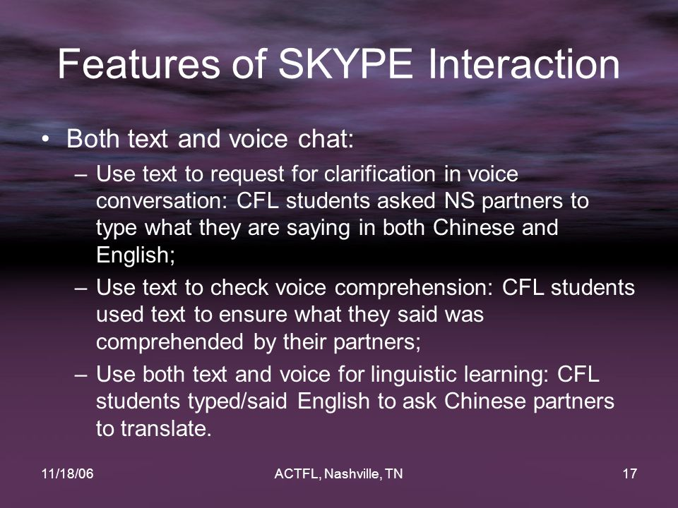 11/18/06ACTFL, Nashville, TN17 Features of SKYPE Interaction Both text and voice chat: –Use text to request for clarification in voice conversation: C