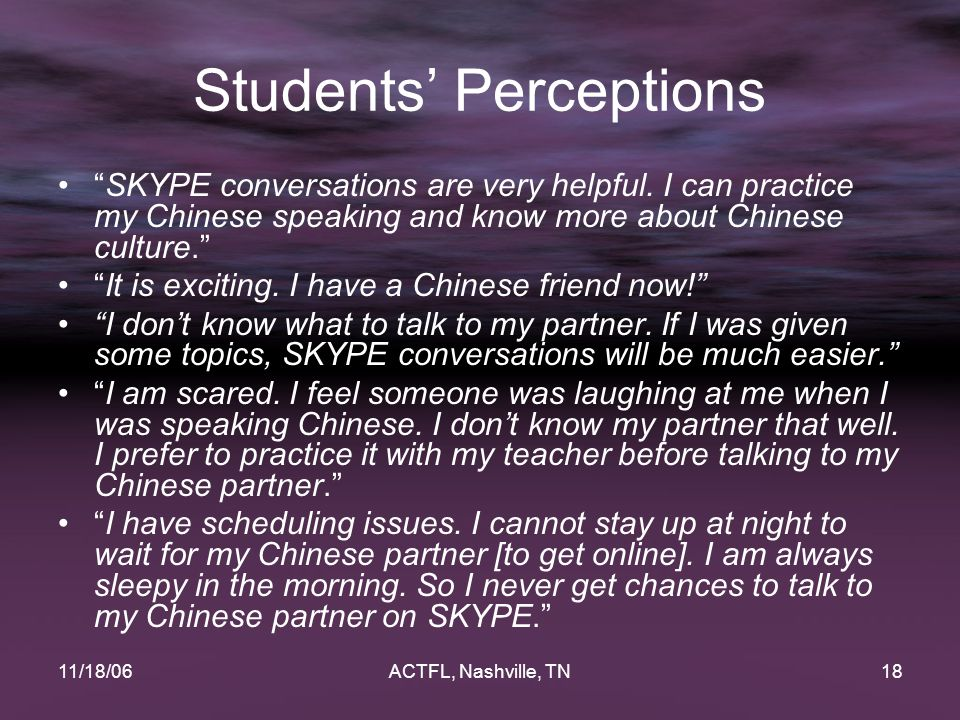 """11/18/06ACTFL, Nashville, TN18 Students' Perceptions """"SKYPE conversations are very helpful. I can practice my Chinese speaking and know more about Chi"""