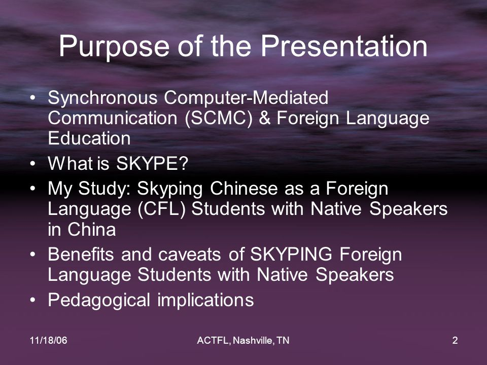 11/18/06ACTFL, Nashville, TN13 Participants All students enrolled in Modern Chinese III university students in Central China Each CFL student was paired up with a native speaker to conduct SKYPE conversations