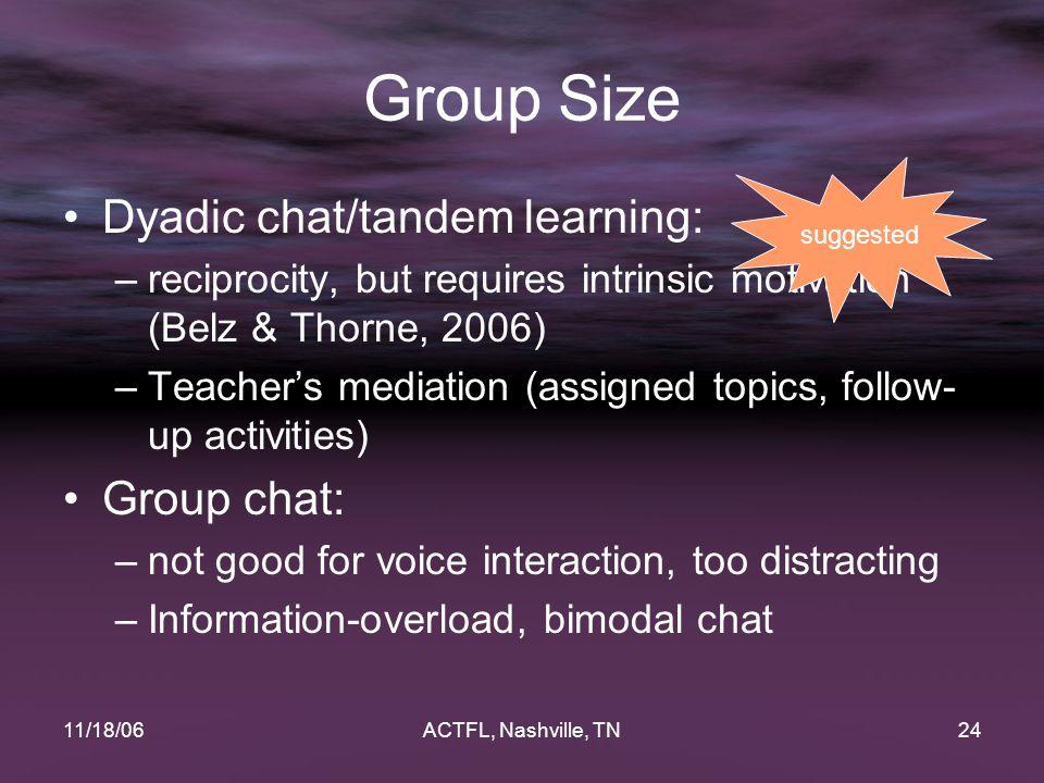 11/18/06ACTFL, Nashville, TN24 Group Size Dyadic chat/tandem learning: –reciprocity, but requires intrinsic motivation (Belz & Thorne, 2006) –Teacher'