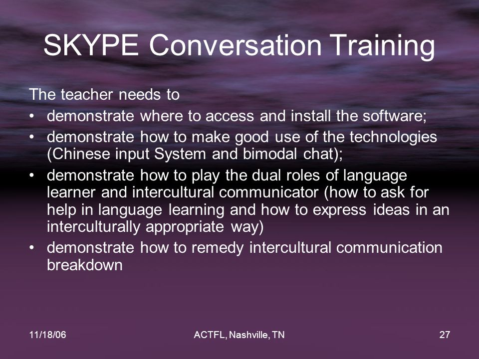 11/18/06ACTFL, Nashville, TN27 SKYPE Conversation Training The teacher needs to demonstrate where to access and install the software; demonstrate how to make good use of the technologies (Chinese input System and bimodal chat); demonstrate how to play the dual roles of language learner and intercultural communicator (how to ask for help in language learning and how to express ideas in an interculturally appropriate way) demonstrate how to remedy intercultural communication breakdown