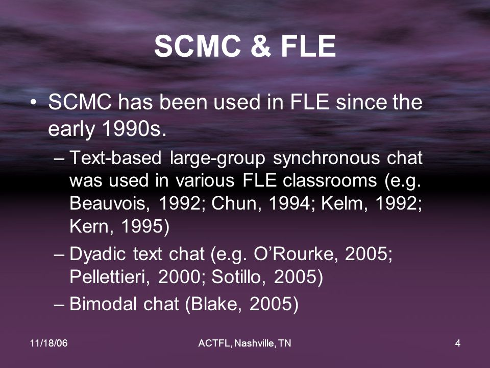 11/18/06ACTFL, Nashville, TN4 SCMC & FLE SCMC has been used in FLE since the early 1990s. –Text-based large-group synchronous chat was used in various