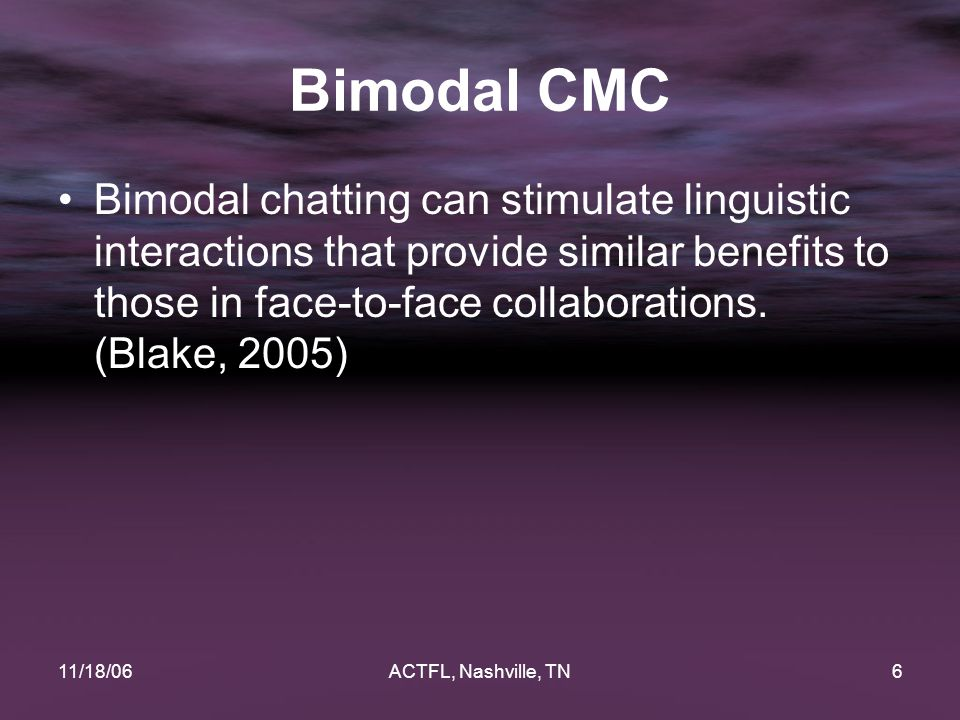11/18/06ACTFL, Nashville, TN6 Bimodal CMC Bimodal chatting can stimulate linguistic interactions that provide similar benefits to those in face-to-face collaborations.