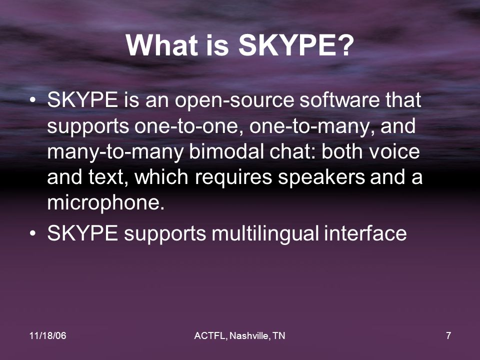 11/18/06ACTFL, Nashville, TN7 What is SKYPE? SKYPE is an open-source software that supports one-to-one, one-to-many, and many-to-many bimodal chat: bo